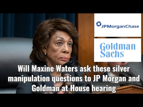 Will Maxine Waters ask these silver manipulation questions to JP Morgan and Goldman at House hearing
